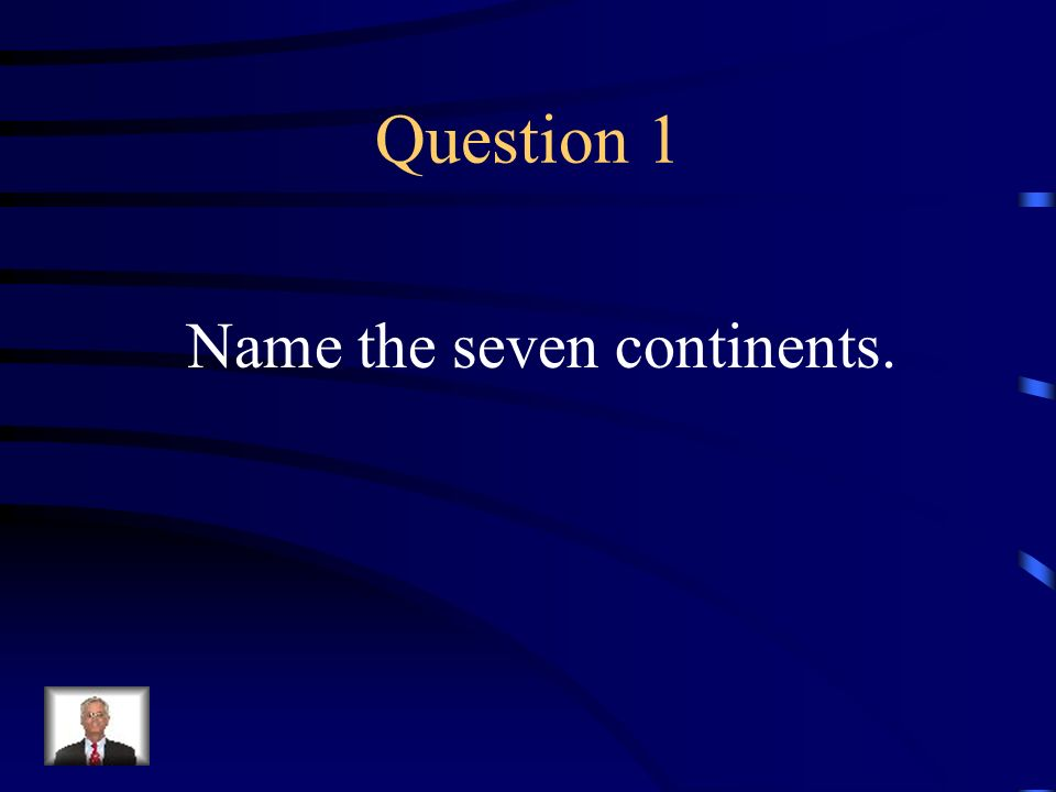 Question 1 Name the seven continents.