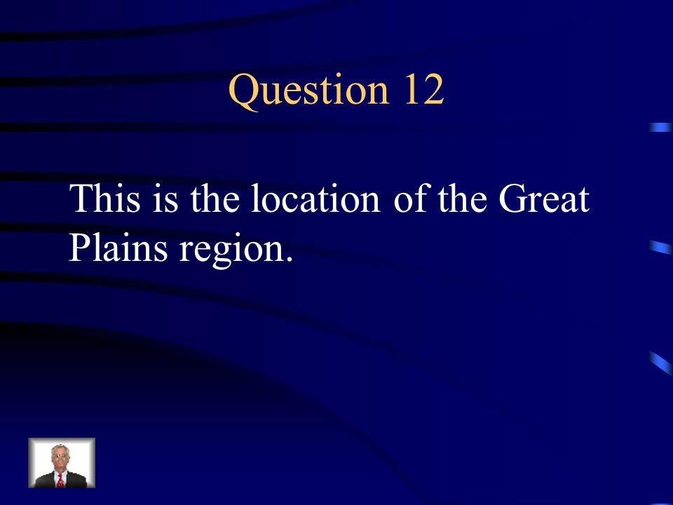 Question 12 This is the location of the Great Plains region.
