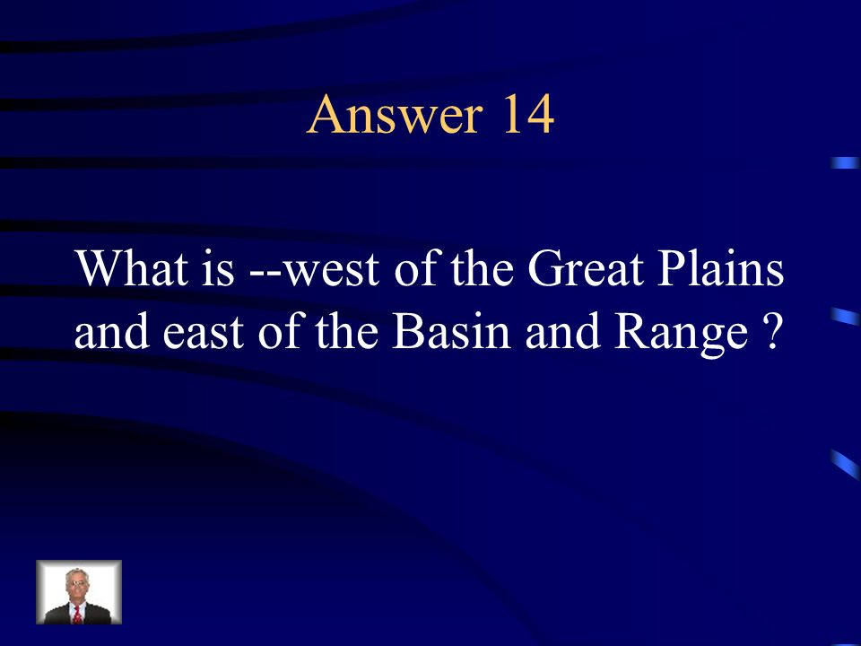 Answer 14 What is --west of the Great Plains