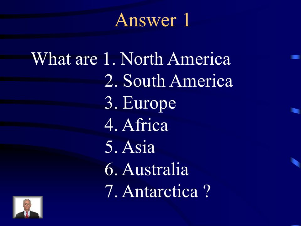 Answer 1 What are 1. North America 2. South America 3. Europe