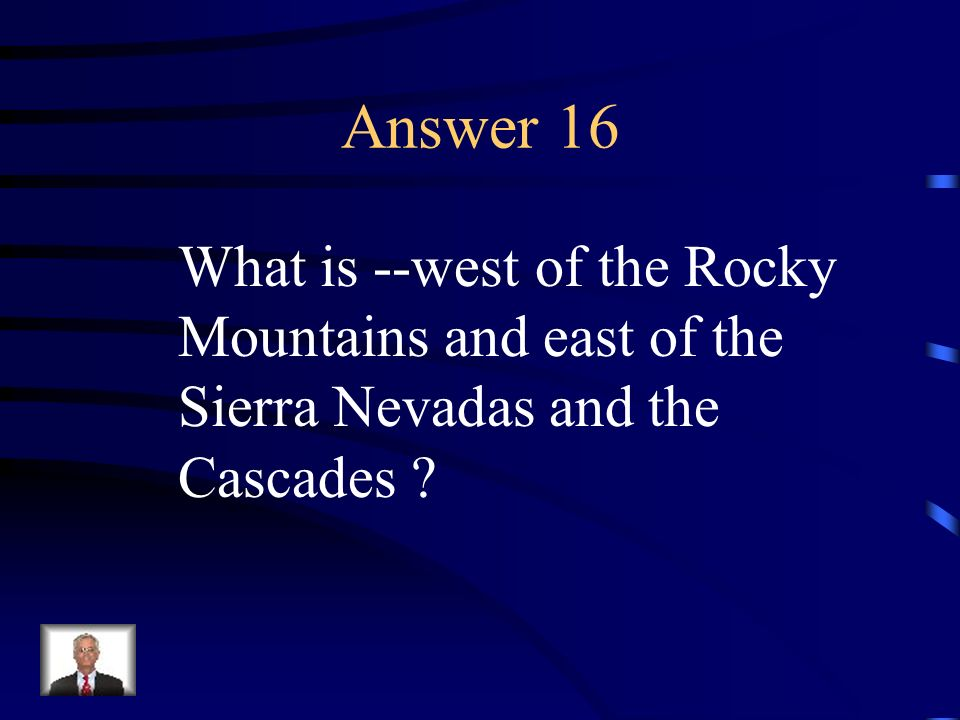 Answer 16 What is --west of the Rocky