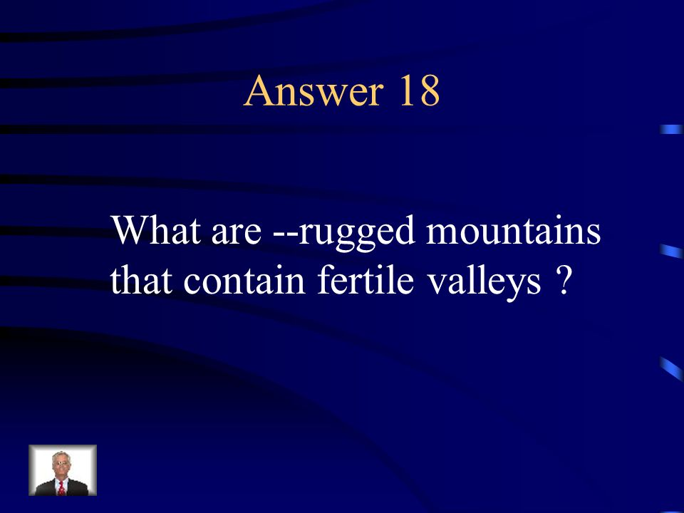 Answer 18 What are --rugged mountains that contain fertile valleys
