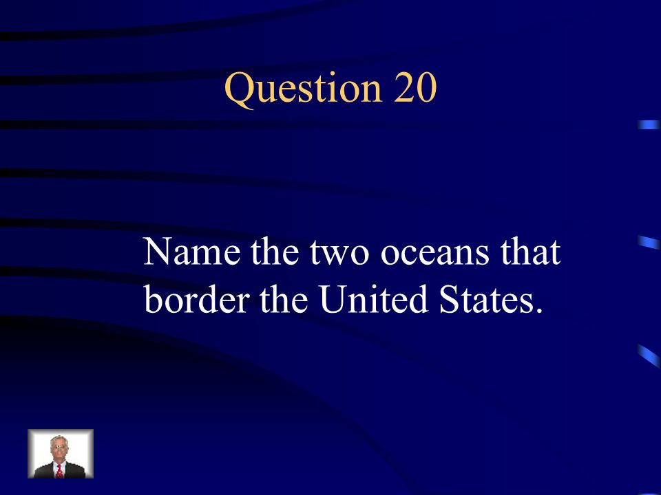 Question 20 Name the two oceans that border the United States.