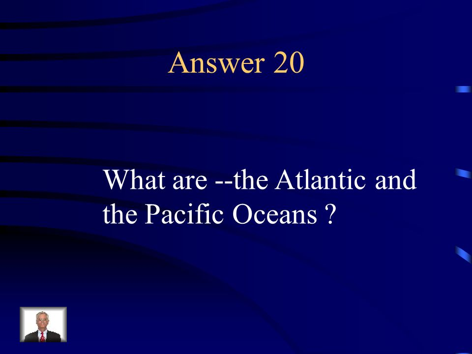 Answer 20 What are --the Atlantic and the Pacific Oceans