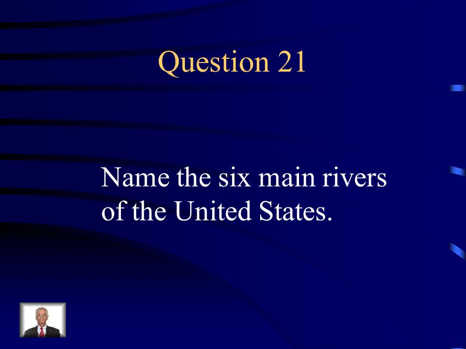 Question 21 Name the six main rivers of the United States.