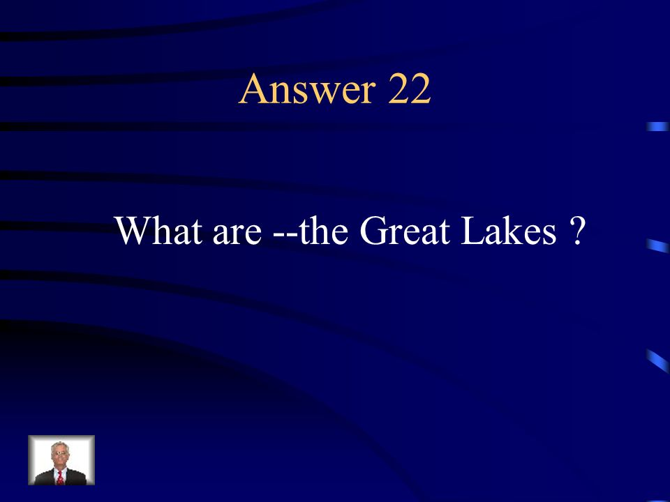 Answer 22 What are --the Great Lakes