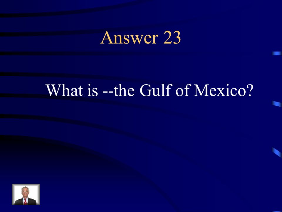 Answer 23 What is --the Gulf of Mexico