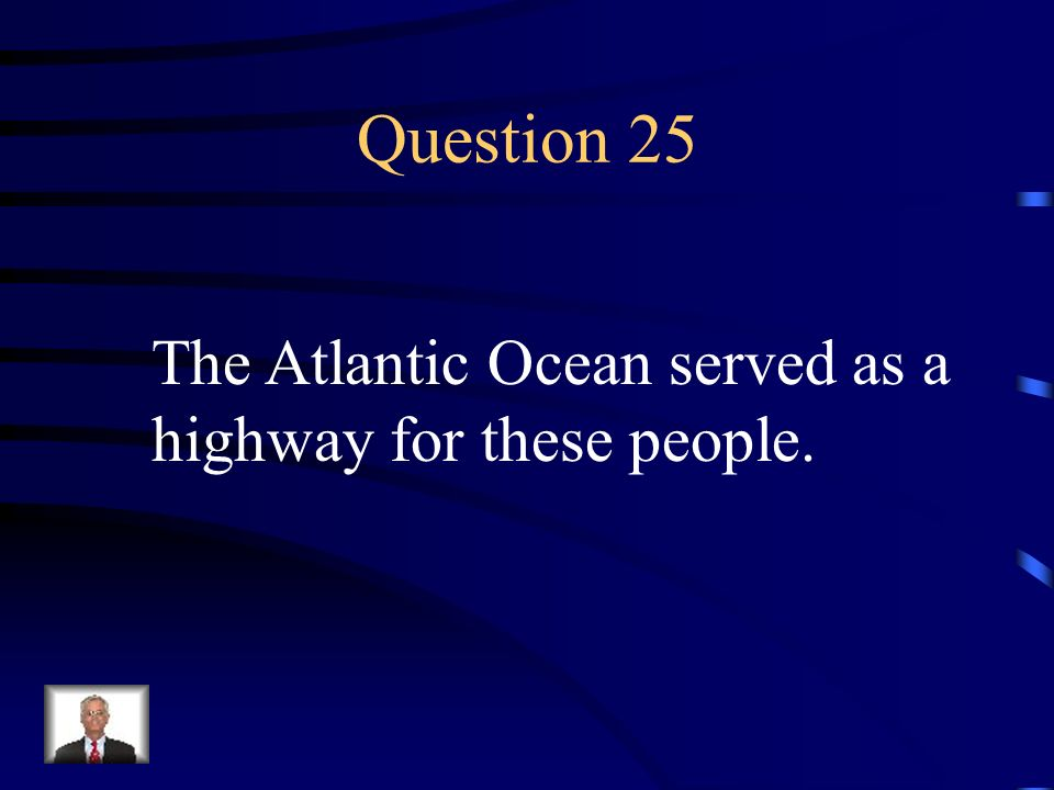 Question 25 The Atlantic Ocean served as a highway for these people.
