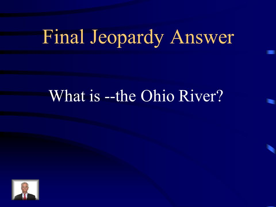 Final Jeopardy Answer What is --the Ohio River