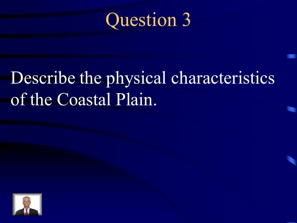 Question 3 Describe the physical characteristics of the Coastal Plain.