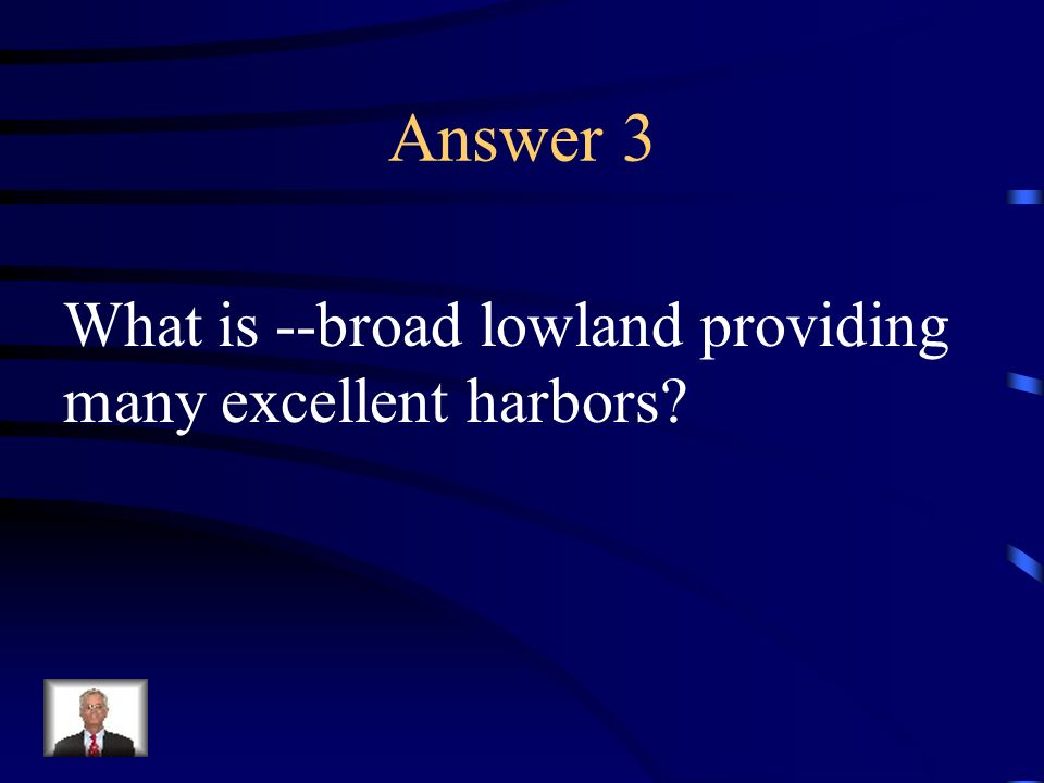 Answer 3 What is --broad lowland providing many excellent harbors