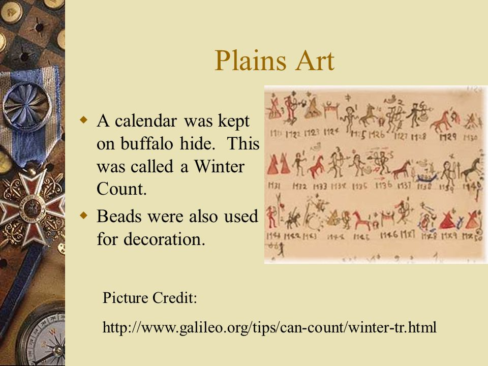 Plains Art A calendar was kept on buffalo hide. This was called a Winter Count. Beads were also used for decoration.