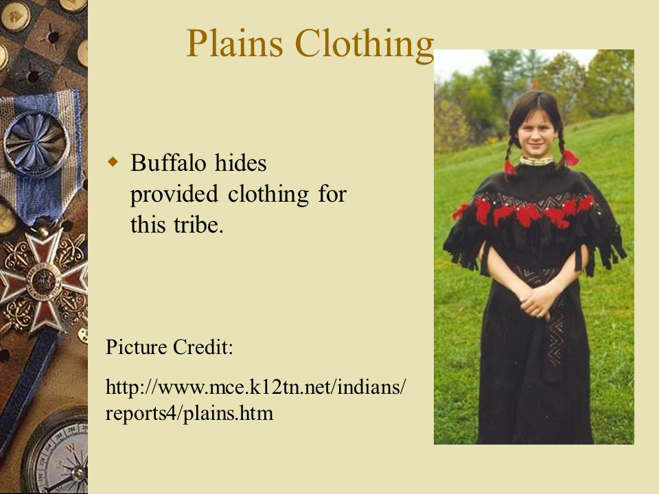 Plains Clothing Buffalo hides provided clothing for this tribe.