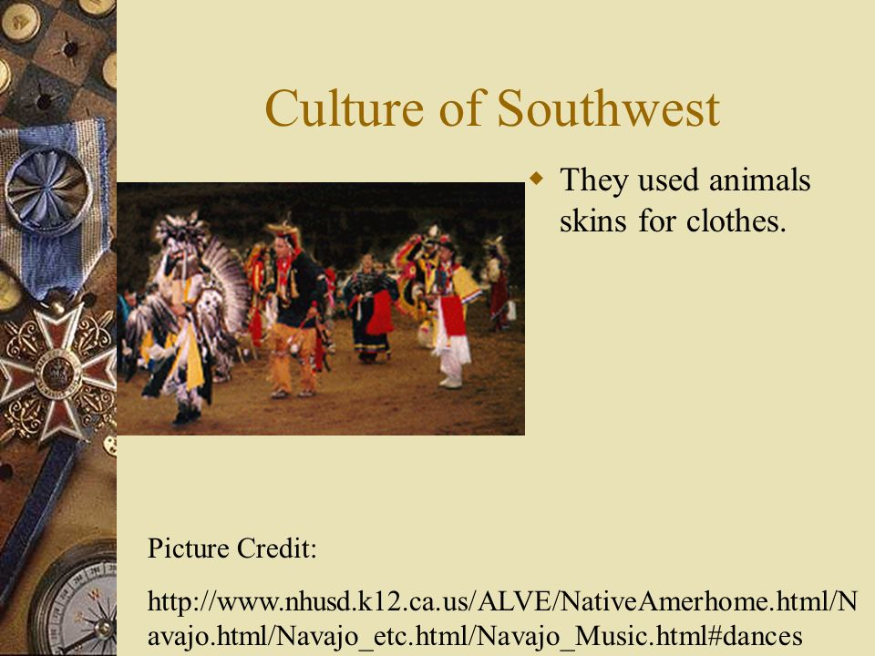 Culture of Southwest They used animals skins for clothes.