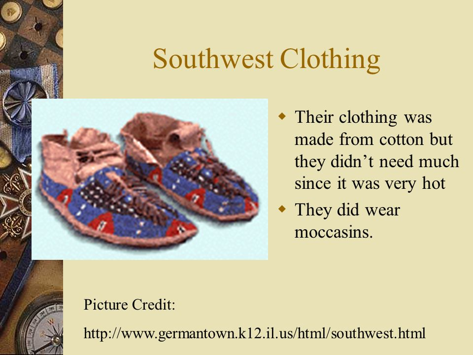 Southwest Clothing Their clothing was made from cotton but they didn't need much since it was very hot.