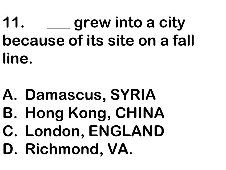 11. ___ grew into a city because of its site on a fall line. A
