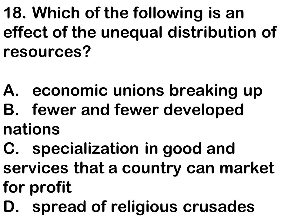 18. Which of the following is an effect of the unequal distribution of resources.