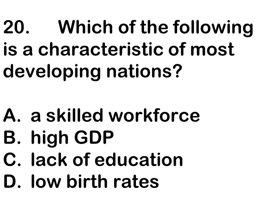 20. Which of the following is a characteristic of most developing nations.