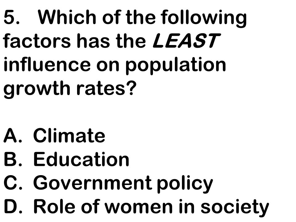5. Which of the following factors has the LEAST influence on population growth rates.