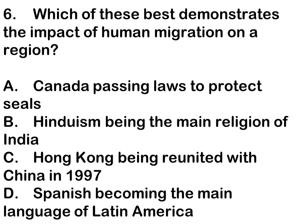 6. Which of these best demonstrates the impact of human migration on a region.