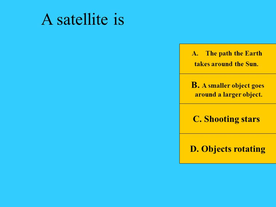 A satellite is B. A smaller object goes C. Shooting stars