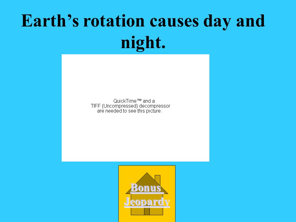 Earth's rotation causes day and night.