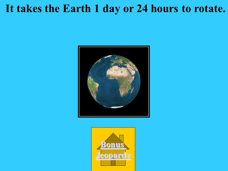 It takes the Earth 1 day or 24 hours to rotate.
