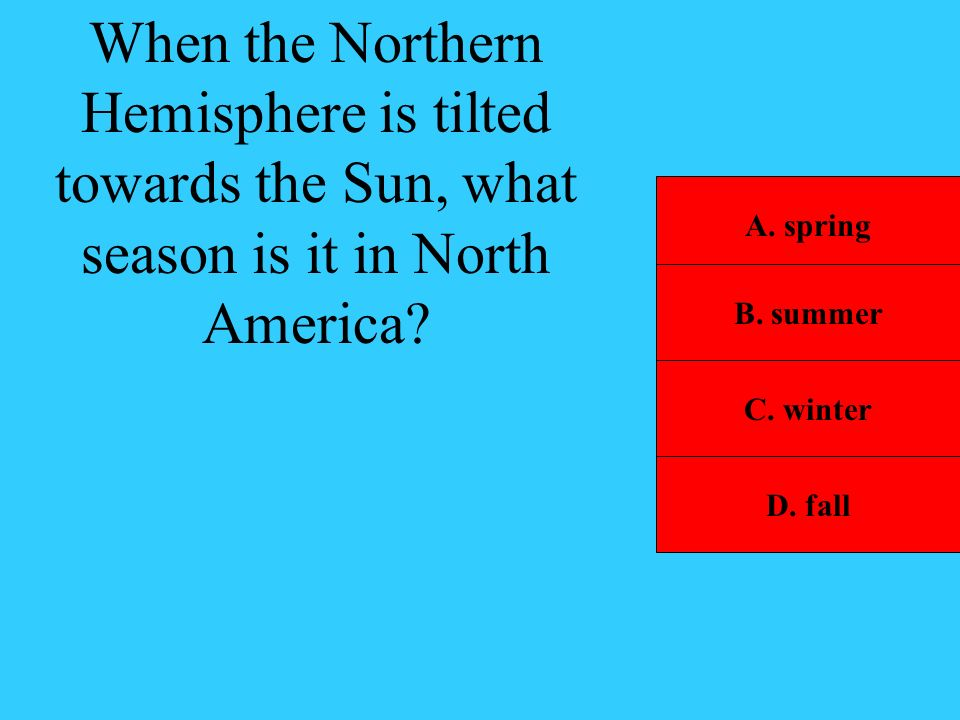When the Northern Hemisphere is tilted towards the Sun, what season is it in North America