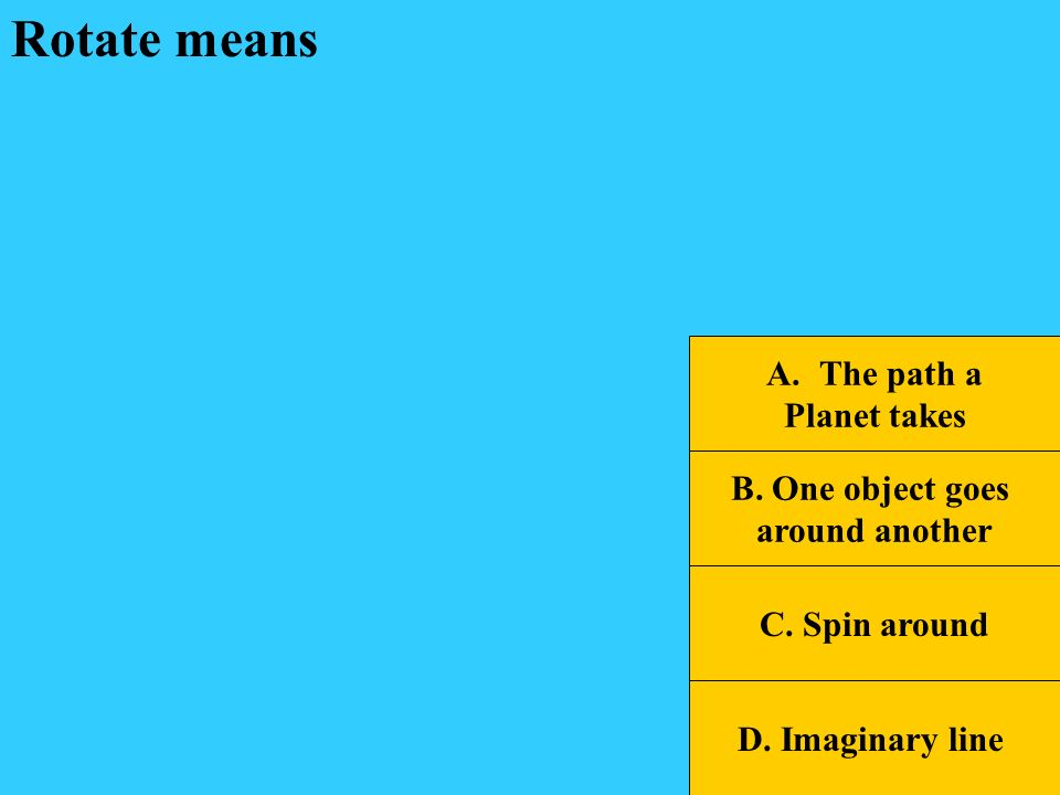 Rotate means The path a Planet takes B. One object goes around another