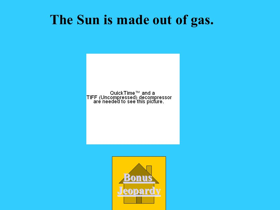 The Sun is made out of gas.