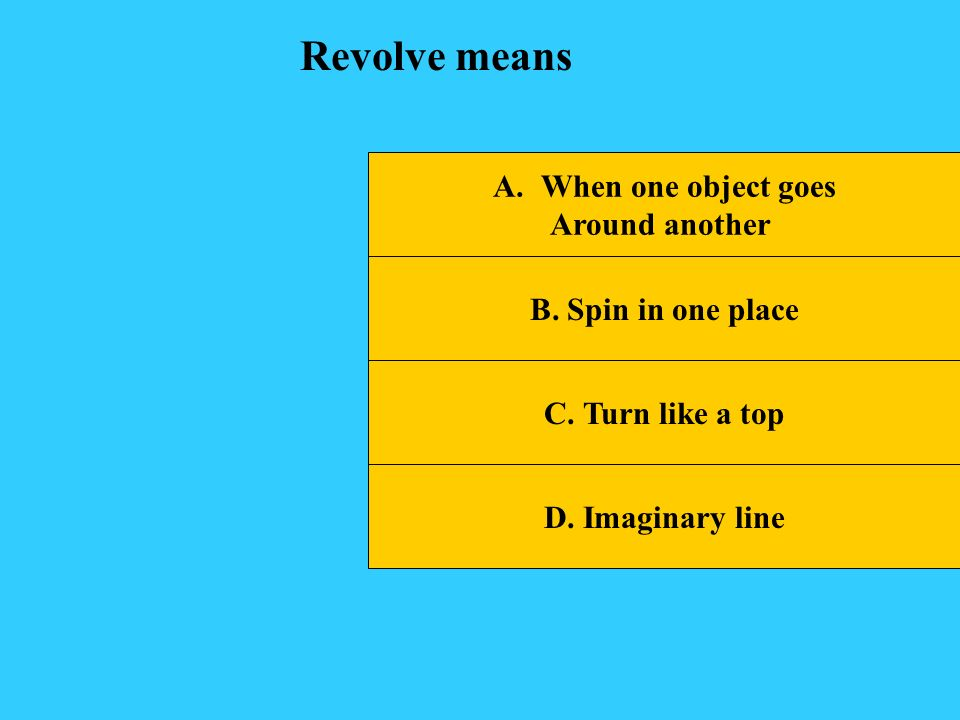 Revolve means When one object goes Around another B. Spin in one place