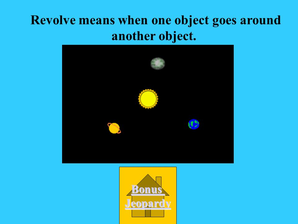Revolve means when one object goes around another object.