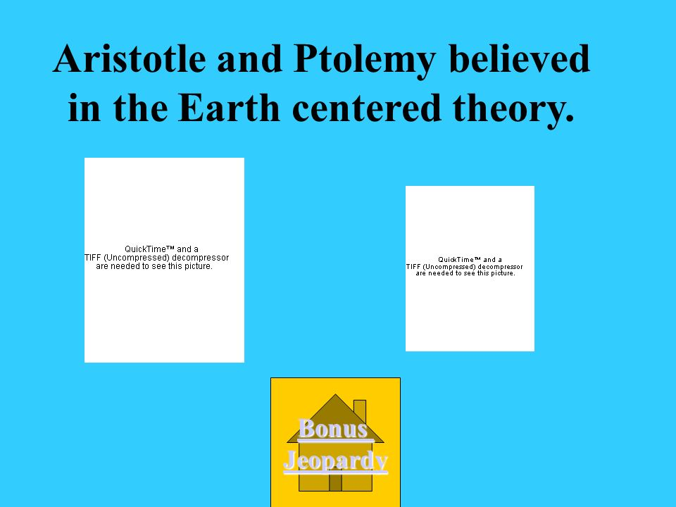 Aristotle and Ptolemy believed in the Earth centered theory.