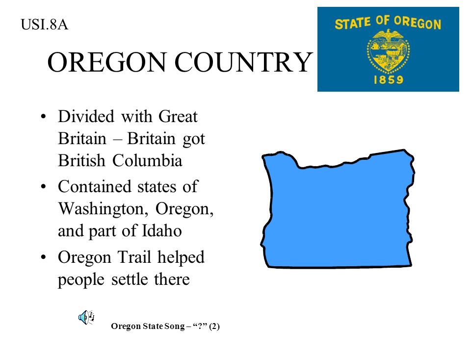 USI.8A OREGON COUNTRY. Divided with Great Britain – Britain got British Columbia. Contained states of Washington, Oregon, and part of Idaho.