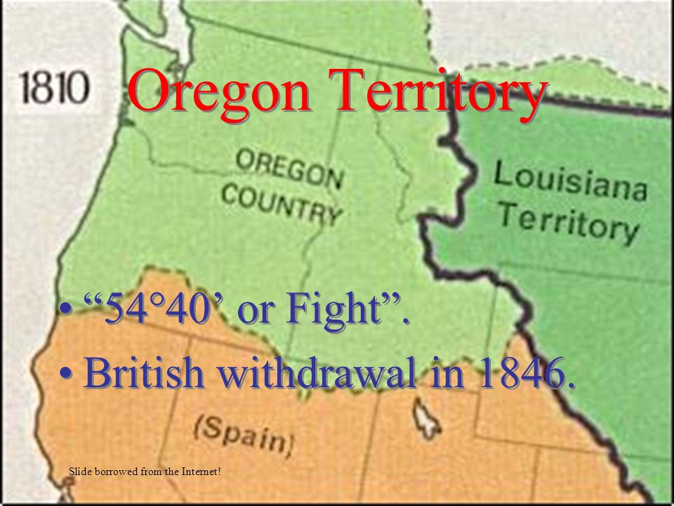 Oregon Territory 54°40' or Fight . British withdrawal in 1846.