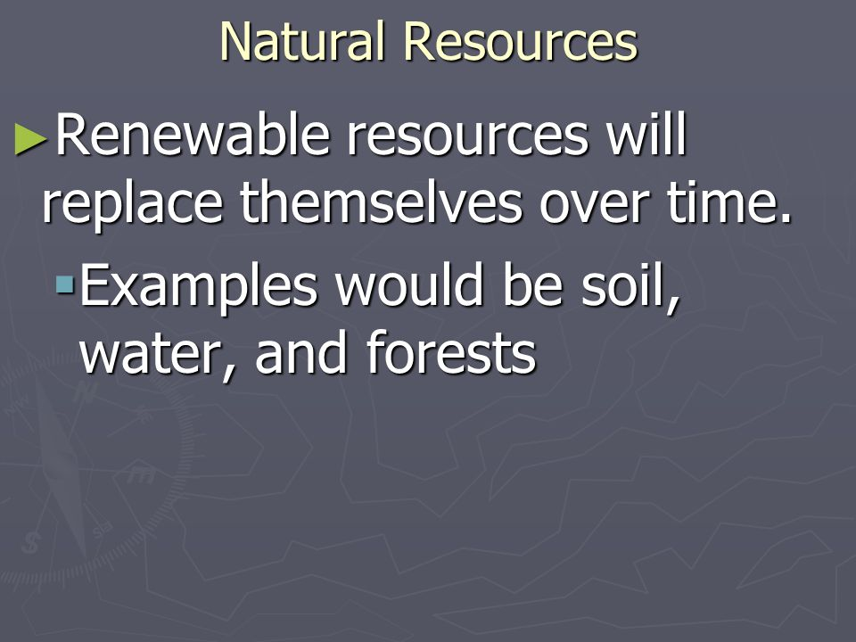 Renewable resources will replace themselves over time.