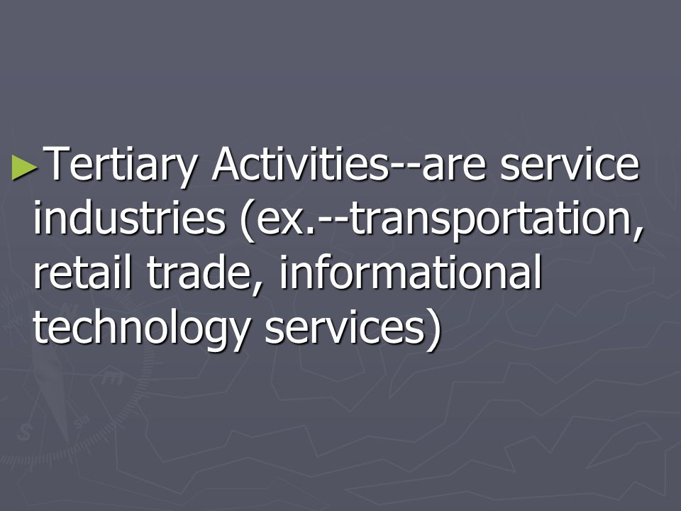 Tertiary Activities--are service industries (ex