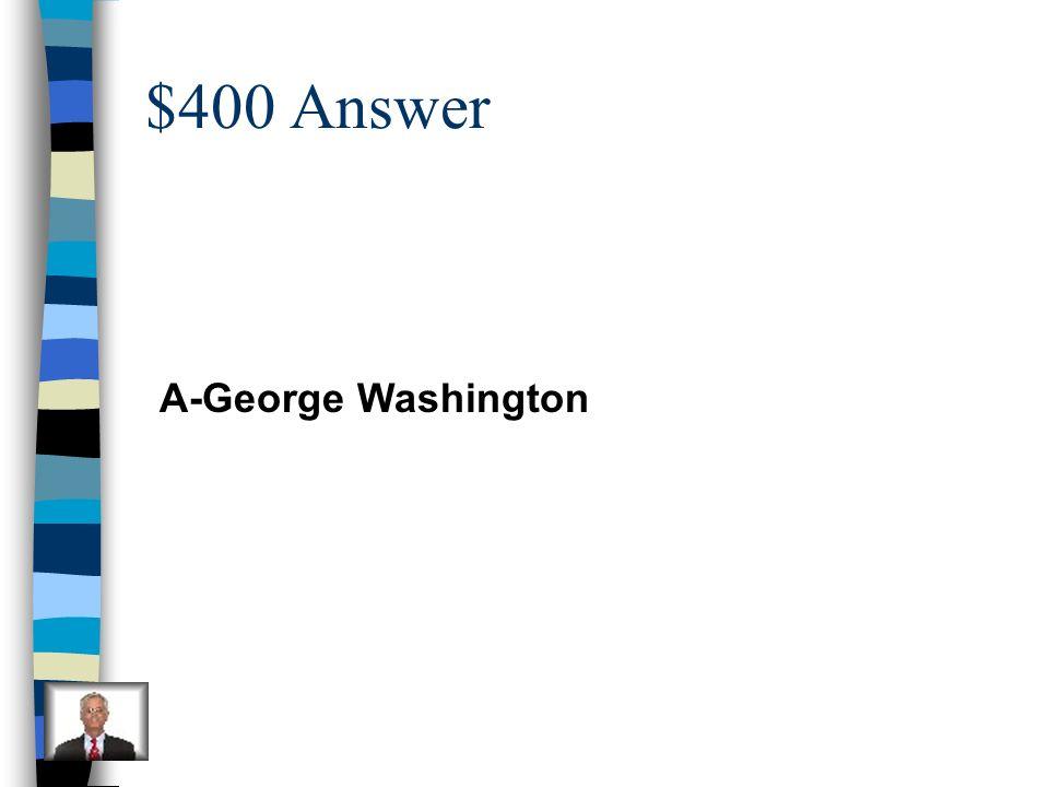 $400 Answer A-George Washington
