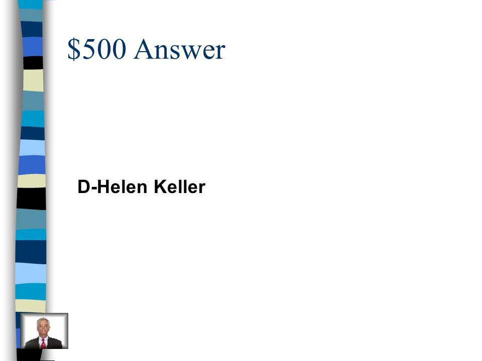 $500 Answer D-Helen Keller