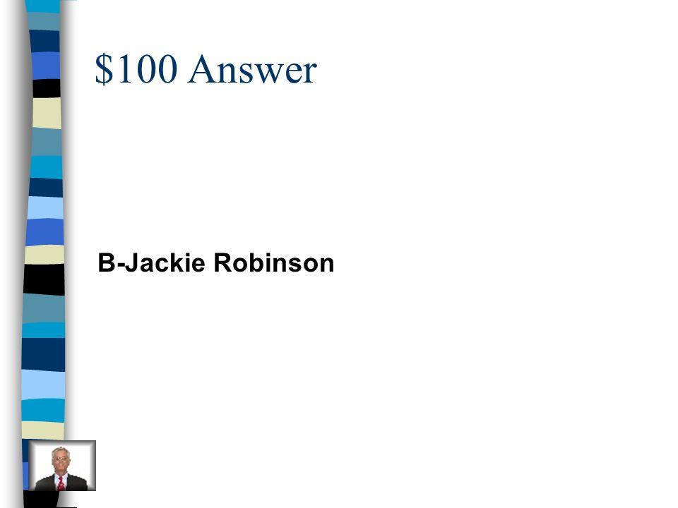 $100 Answer B-Jackie Robinson