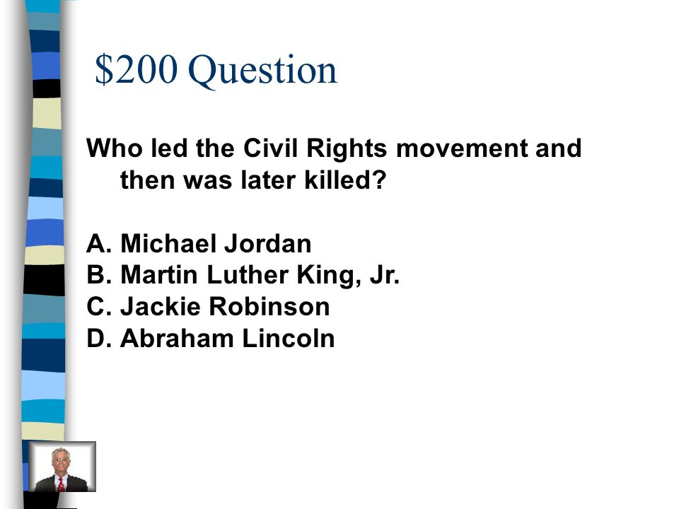$200 Question Who led the Civil Rights movement and then was later killed Michael Jordan. Martin Luther King, Jr.