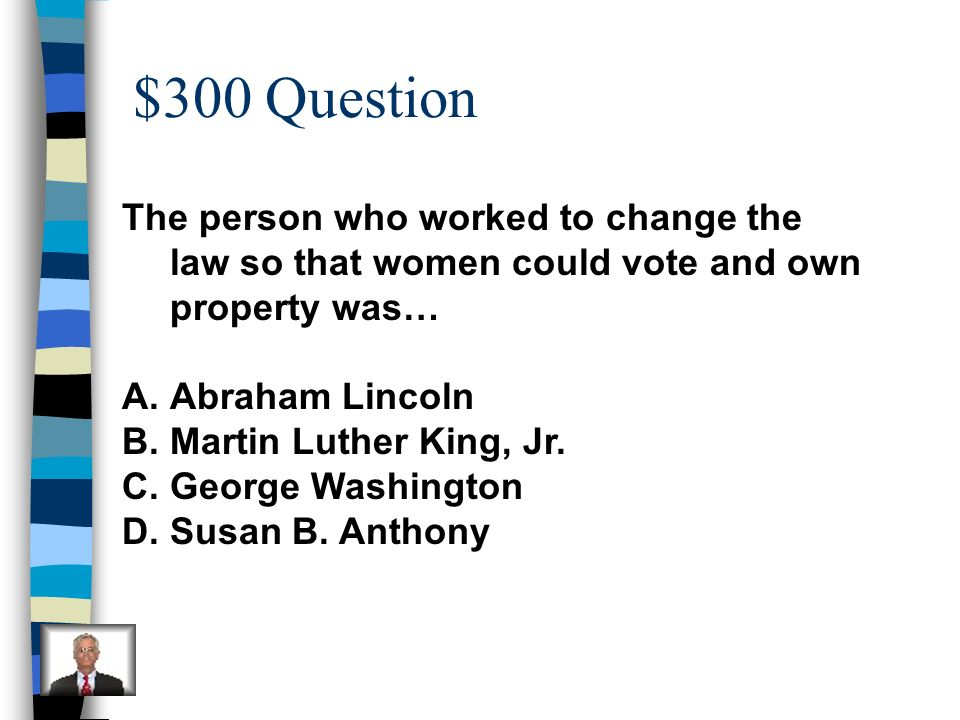 $300 Question The person who worked to change the law so that women could vote and own property was…