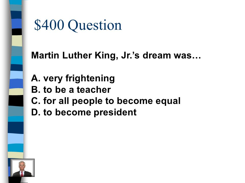 $400 Question Martin Luther King, Jr.'s dream was… very frightening