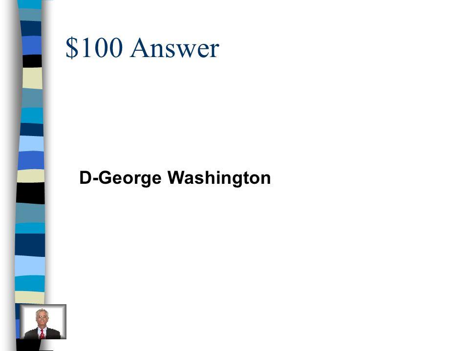 $100 Answer D-George Washington