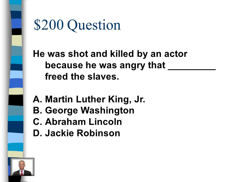 $200 Question He was shot and killed by an actor because he was angry that _________ freed the slaves.