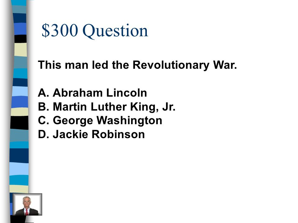 $300 Question This man led the Revolutionary War. Abraham Lincoln