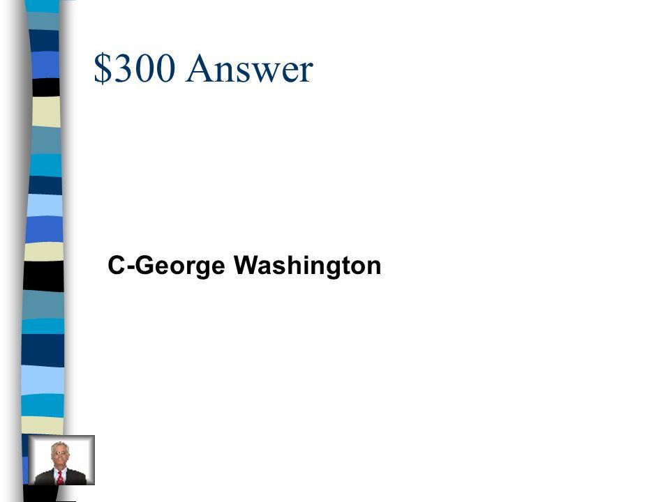 $300 Answer C-George Washington