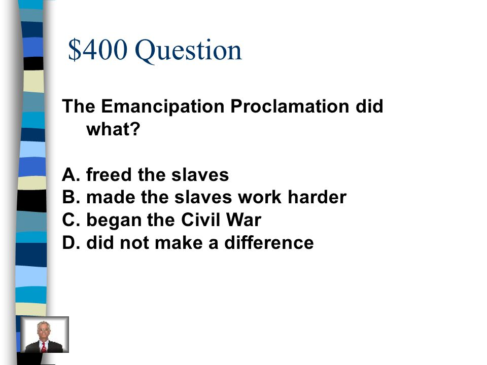 $400 Question The Emancipation Proclamation did what freed the slaves