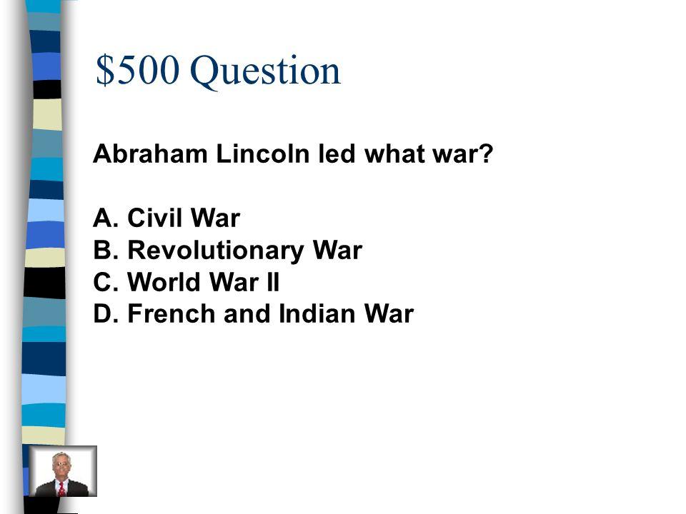 $500 Question Abraham Lincoln led what war Civil War
