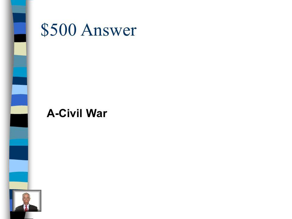 $500 Answer A-Civil War